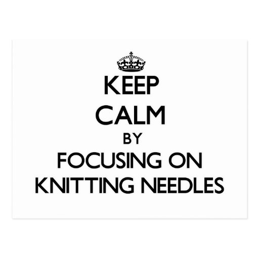 Keep Calm by focusing on Knitting Needles Post Card
