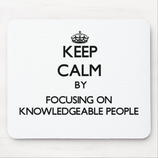 Keep Calm by focusing on Knowledgeable People Mousepad