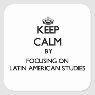 Keep calm by focusing on Latin American Studies Square Sticker