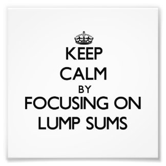 Keep Calm by focusing on Lump Sums Photograph