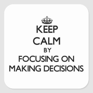 Keep Calm by focusing on Making Decisions Square Sticker