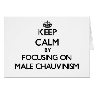 Keep Calm by focusing on Male Chauvinism Greeting Card