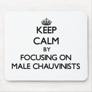 Keep Calm by focusing on Male Chauvinists Mousepads