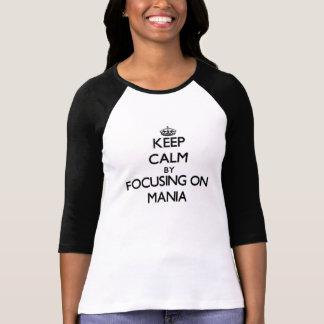 Keep Calm by focusing on Mania Tshirt