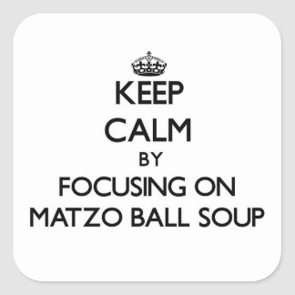 Keep Calm by focusing on Matzo Ball Soup Square Sticker