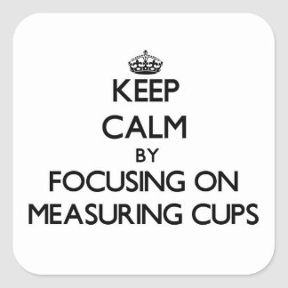 Keep Calm by focusing on Measuring Cups Square Sticker