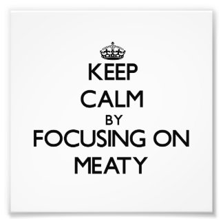 Keep Calm by focusing on Meaty Photograph