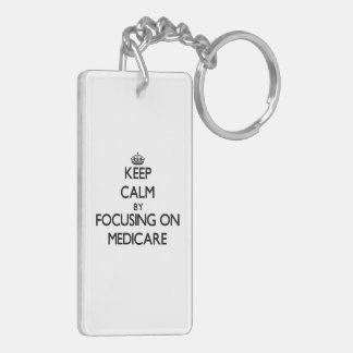 Keep Calm by focusing on Medicare Double-Sided Rectangular Acrylic Key Ring