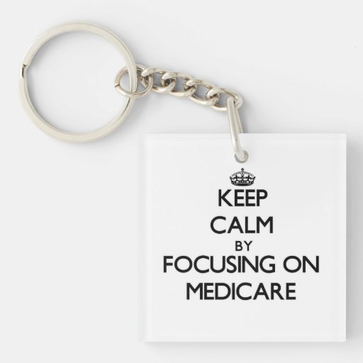 Keep Calm by focusing on Medicare Acrylic Key Chains