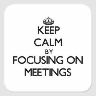 Keep Calm by focusing on Meetings Square Stickers