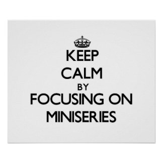 Keep Calm by focusing on Miniseries Print