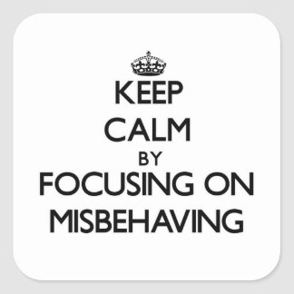 Keep Calm by focusing on Misbehaving Square Stickers