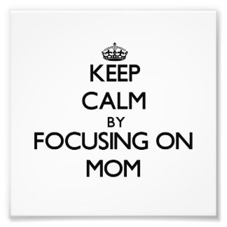 Keep Calm by focusing on Mom Photo Print