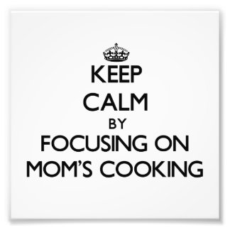 Keep Calm by focusing on Mom S Cooking Photo Art
