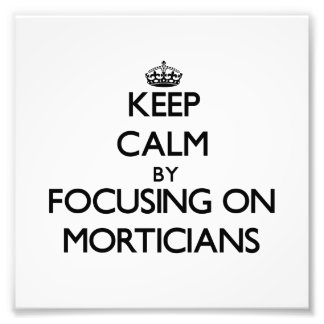 Keep Calm by focusing on Morticians Photograph