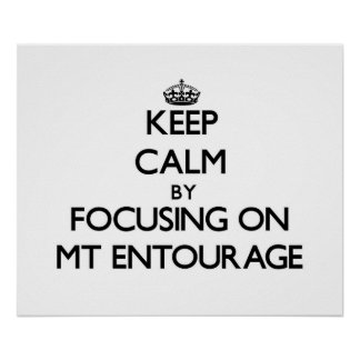 Keep Calm by focusing on MT ENTOURAGE Posters