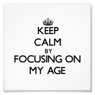 Keep Calm by focusing on My Age Photograph