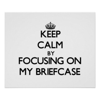 Keep Calm by focusing on My Briefcase Posters