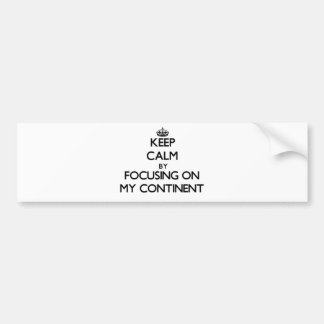 Keep Calm by focusing on My Continent Bumper Stickers