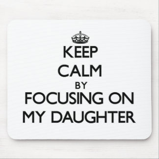 Keep Calm by focusing on My Daughter Mousepad