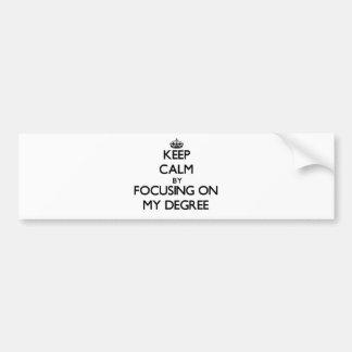 Keep Calm by focusing on My Degree Bumper Sticker