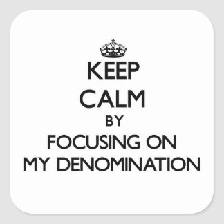 Keep Calm by focusing on My Denomination Square Sticker