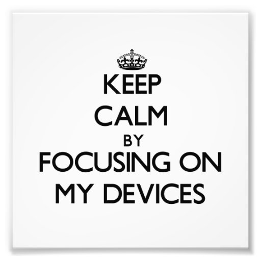 Keep Calm by focusing on My Devices Photo Art