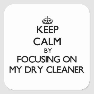 Keep Calm by focusing on My Dry Cleaner Square Sticker