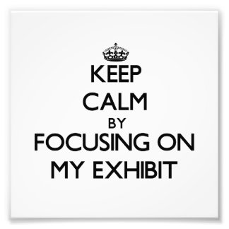 Keep Calm by focusing on MY EXHIBIT Photo Print