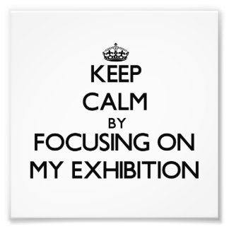 Keep Calm by focusing on MY EXHIBITION Art Photo
