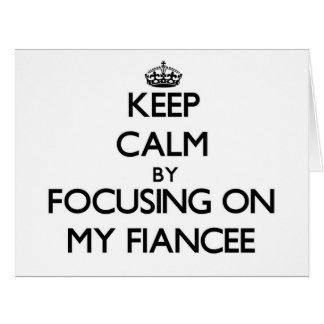 Keep Calm by focusing on My Fiancee Cards