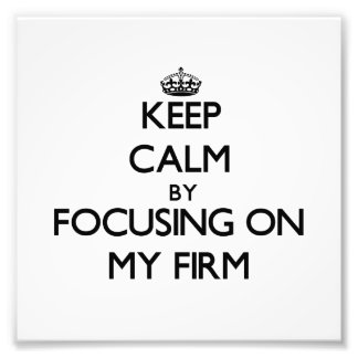 Keep Calm by focusing on My Firm Photo Art