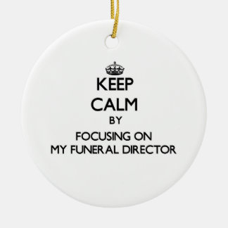 Keep Calm by focusing on My Funeral Director Round Ceramic Decoration