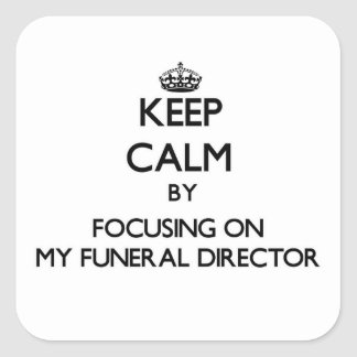 Keep Calm by focusing on My Funeral Director Square Sticker