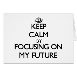Keep Calm by focusing on My Future Cards