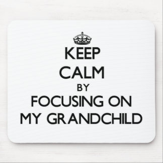 Keep Calm by focusing on My Grandchild Mousepad