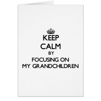Keep Calm by focusing on My Grandchildren Greeting Card