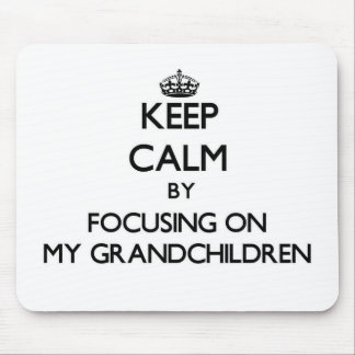 Keep Calm by focusing on My Grandchildren Mouse Pads