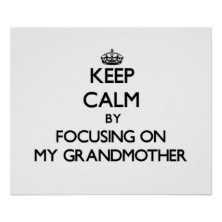 Keep Calm by focusing on My Grandmother Posters