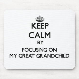Keep Calm by focusing on My Great Grandchild Mousepads
