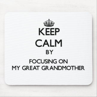 Keep Calm by focusing on My Great Grandmother Mouse Pad
