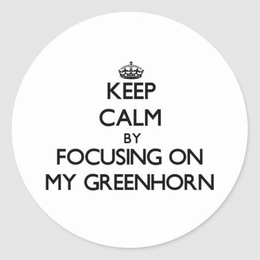 Keep Calm by focusing on My Greenhorn Round Stickers