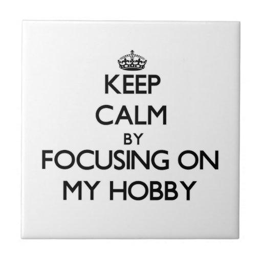 Keep Calm by focusing on My Hobby Ceramic Tile