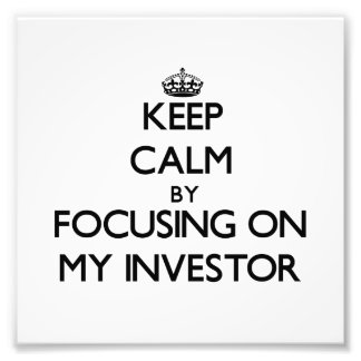 Keep Calm by focusing on My Investor Art Photo