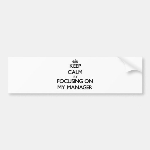 Keep Calm by focusing on My Manager Bumper Stickers