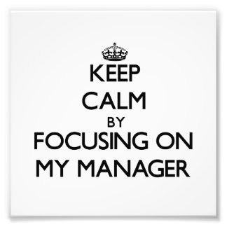 Keep Calm by focusing on My Manager Art Photo