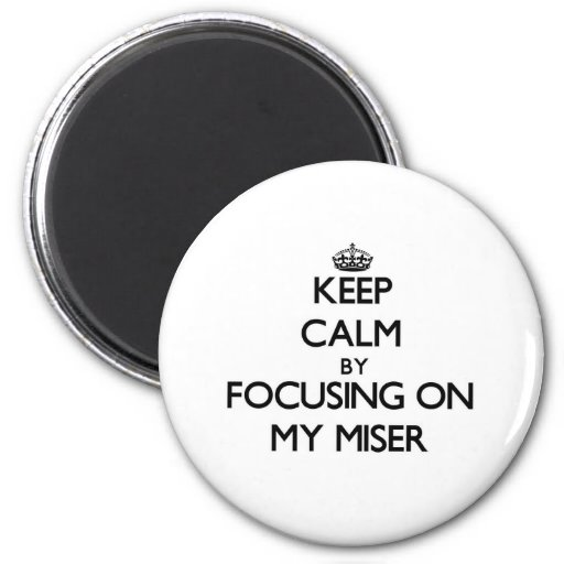 Keep Calm by focusing on My Miser Refrigerator Magnets