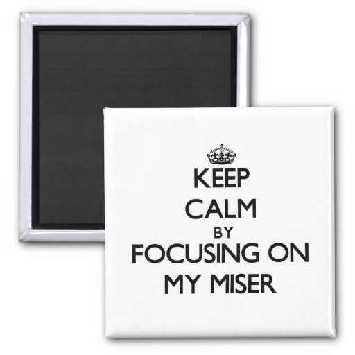 Keep Calm by focusing on My Miser Refrigerator Magnet