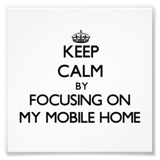 Keep Calm by focusing on My Mobile Home Art Photo