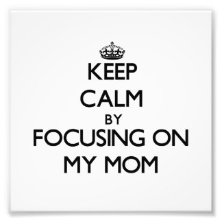 Keep Calm by focusing on My Mom Photographic Print